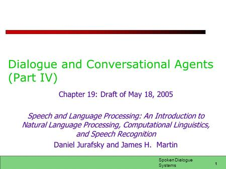1 Spoken Dialogue Systems Dialogue and Conversational Agents (Part IV) Chapter 19: Draft of May 18, 2005 Speech and Language Processing: An Introduction.