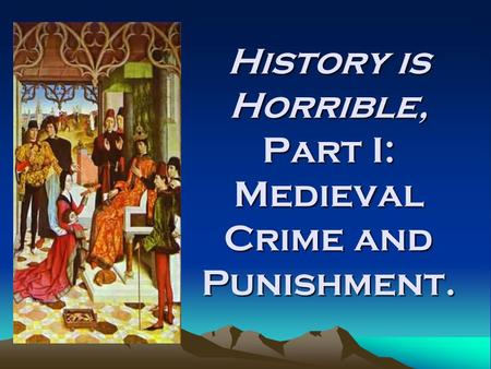 History is Horrible, Part I: Medieval Crime and Punishment.