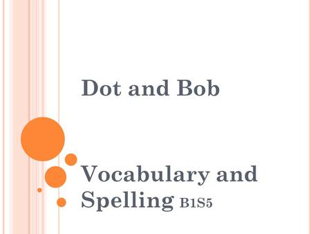 Dot and Bob Vocabulary and Spelling B1S5. Vocabulary Standard:ELA1R4 b. Automatically recognizes additional high frequency and familiar words within texts.