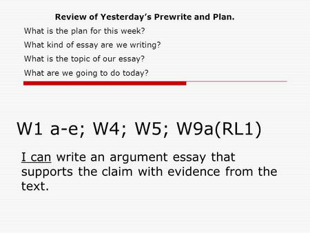 W1 a-e; W4; W5; W9a(RL1) I can write an argument essay that supports the claim with evidence from the text. Review of Yesterday's Prewrite and Plan. What.