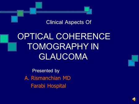 Presented by A. Rismanchian MD Farabi Hospital Clinical Aspects Of OPTICAL COHERENCE TOMOGRAPHY IN GLAUCOMA.