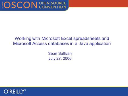 Working with Microsoft Excel spreadsheets and Microsoft Access databases in a Java application Sean Sullivan July 27, 2006.