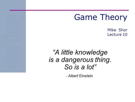 "Game Theory ""A little knowledge is a dangerous thing. So is a lot"" - Albert Einstein Mike Shor Lecture 10."