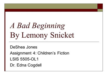 A Bad Beginning By Lemony Snicket DeShea Jones Assignment 4: Children's Fiction LSIS 5505-OL1 Dr. Edna Cogdell.