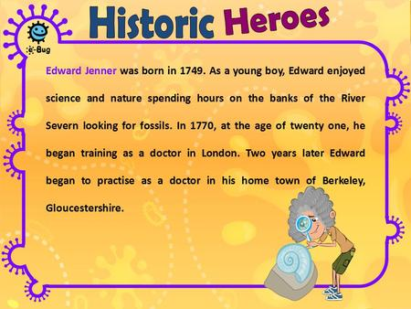 Edward Jenner was born in 1749. As a young boy, Edward enjoyed science and nature spending hours on the banks of the River Severn looking for fossils.