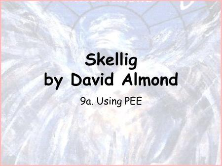 Skellig by David Almond 9a. Using PEE. Lesson objectives: WALT What Are we Learning Today – Use PEE (point, evidence, explanation) WILF What I'm Looking.