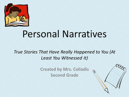 Personal Narratives True Stories That Have Really Happened to You (At Least You Witnessed It) Created by Mrs. Coliadis Second Grade.