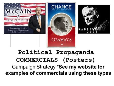 Political Propaganda COMMERCIALS (Posters) Campaign Strategy *See my website for examples of commercials using these types.