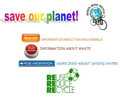 INFORMATION ABOUT SAVING ANIMALS INFORMATION ABOUT WASTE MORE INFO ABOUT SAVING WATER.