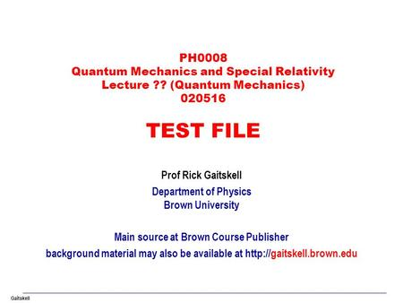 Gaitskell PH0008 Quantum Mechanics and Special Relativity Lecture ?? (Quantum Mechanics) 020516 TEST FILE Prof Rick Gaitskell Department of Physics Brown.