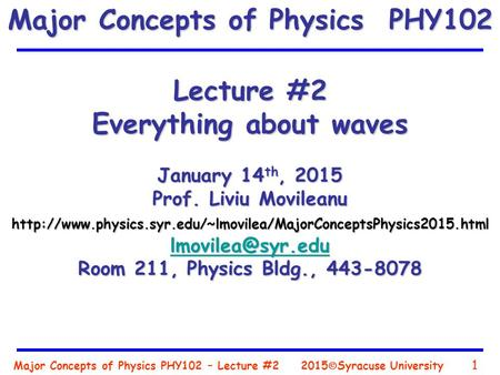 Major Concepts of Physics PHY102 – Lecture #2 1 2015  Syracuse University Lecture #2 Everything about waves January 14 th, 2015 Prof. Liviu Movileanu.