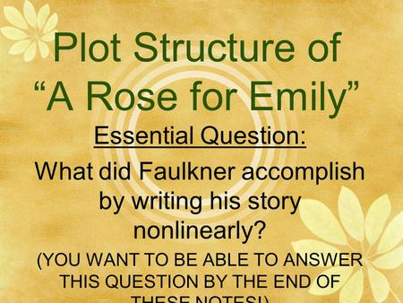 "Plot Structure of ""A Rose for Emily"" Essential Question: What did Faulkner accomplish by writing his story nonlinearly? (YOU WANT TO BE ABLE TO ANSWER."