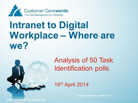 Intranet to Digital Workplace – Where are we? Analysis of 50 Task Identification polls 16 th April 2014 Copyright © Customer Carewords Ltd.