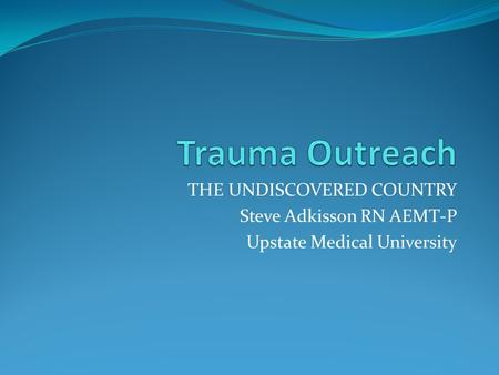 THE UNDISCOVERED COUNTRY Steve Adkisson RN AEMT-P Upstate Medical University.