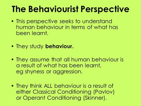 The Behaviourist Perspective This perspective seeks to understand human behaviour in terms of what has been learnt. They study behaviour. They assume that.