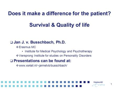 1 Does it make a difference for the patient? Survival & Quality of life  Jan J. v. Busschbach, Ph.D.  Erasmus MC Institute for Medical Psychology and.
