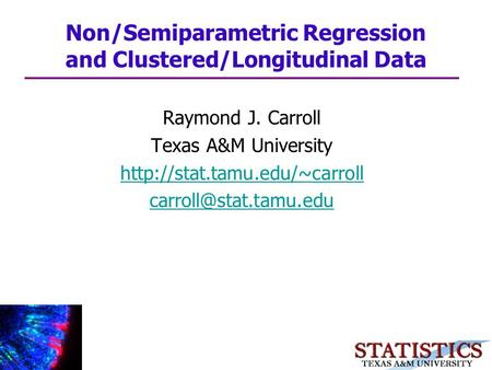 Raymond J. Carroll Texas A&M University  Non/Semiparametric Regression and Clustered/Longitudinal Data.