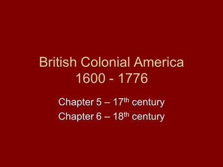 British Colonial America 1600 - 1776 Chapter 5 – 17 th century Chapter 6 – 18 th century.