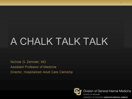 1 A CHALK TALK TALK Nichole G. Zehnder, MD Assistant Professor of Medicine Director, Hospitalized Adult Care Clerkship.