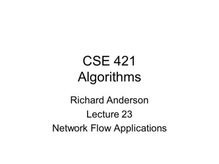 CSE 421 Algorithms Richard Anderson Lecture 23 Network Flow Applications.