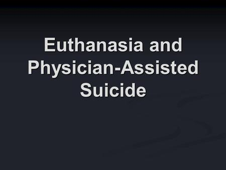 Euthanasia and Physician-Assisted Suicide. Many Issues Euthanasia as an individual act vs. euthanasia as a public policy Euthanasia as an individual act.