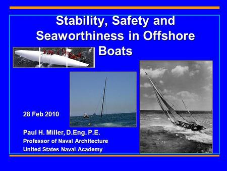 Stability, Safety and Seaworthiness in Offshore Boats 28 Feb 2010 Paul H. Miller, D.Eng. P.E. Professor of Naval Architecture United States Naval Academy.