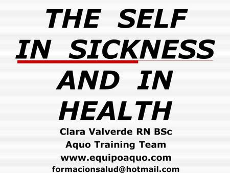THE SELF IN SICKNESS AND IN HEALTH Clara Valverde RN BSc Aquo Training Team