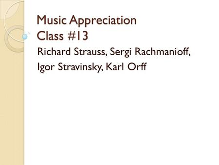 Music Appreciation Class #13 Richard Strauss, Sergi Rachmanioff, Igor Stravinsky, Karl Orff.