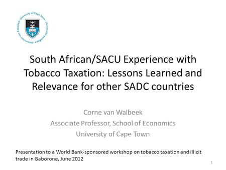 South African/SACU Experience with Tobacco Taxation: Lessons Learned and Relevance for other SADC countries Corne van Walbeek Associate Professor, School.