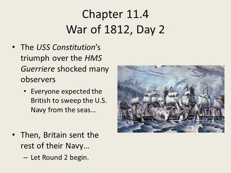 Chapter 11.4 War of 1812, Day 2 The USS Constitution's triumph over the HMS Guerriere shocked many observers Everyone expected the British to sweep the.