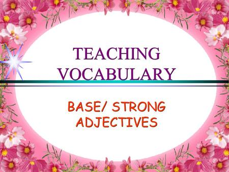 TEACHING VOCABULARY BASE/ STRONG ADJECTIVES. Some adjectives are normal (or base) adjectives: good, bad, dirty, pretty, cold, hot etc NORMAL ADJECTIVES.