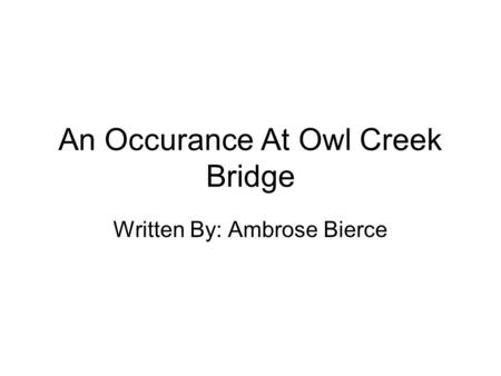 An Occurance At Owl Creek Bridge Written By: Ambrose Bierce.