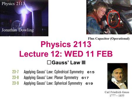 Physics 2113 Lecture 12: WED 11 FEB Gauss' Law III Physics 2113 Jonathan Dowling Carl Friedrich Gauss 1777 – 1855 Flux Capacitor (Operational)