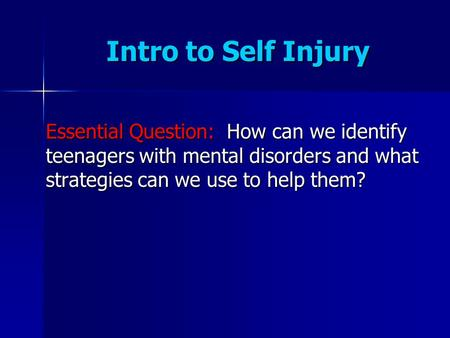 Intro to Self Injury Essential Question: How can we identify teenagers with mental disorders and what strategies can we use to help them?