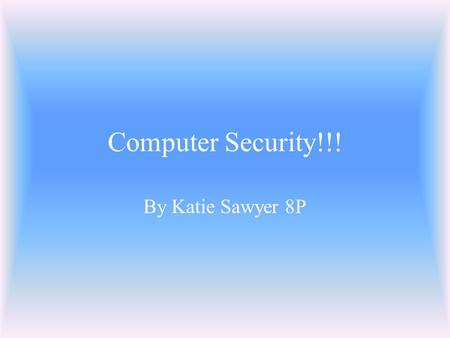 Computer Security!!! By Katie Sawyer 8P Viruses! Viruses are horrible things created by horrible people! They make your computer behave in a different.
