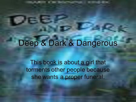 Deep & Dark & Dangerous This book is about a girl that torments other people because she wants a proper funeral.