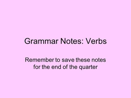 Grammar Notes: Verbs Remember to save these notes for the end of the quarter.