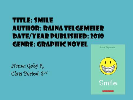 Title: Smile Author: Raina Telgemeier Date/Year Published: 2010 Genre: Graphic Novel Name: Gaby R. Class Period: 2 nd.