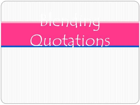 "Blending Quotations. The Basics Always integrate quotations into your text. NEVER just ""drop"" a quotation in your writing! In other words, don't let a."