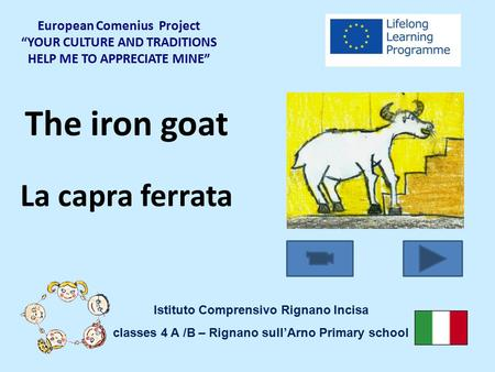 "The iron goat La capra ferrata European Comenius Project ""YOUR CULTURE AND TRADITIONS HELP ME TO APPRECIATE MINE"" Istituto Comprensivo Rignano Incisa classes."
