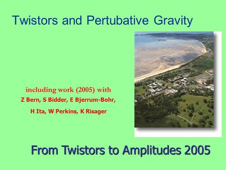Twistors and Pertubative Gravity including work (2005) with Z Bern, S Bidder, E Bjerrum-Bohr, H Ita, W Perkins, K Risager From Twistors to Amplitudes 2005.