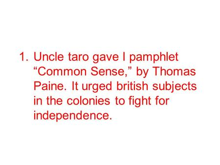 "1.Uncle taro gave I pamphlet ""Common Sense,"" by Thomas Paine. It urged british subjects in the colonies to fight for independence."
