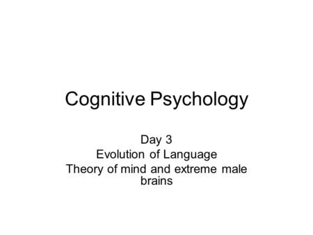 Cognitive Psychology Day 3 Evolution of Language Theory of mind and extreme male brains.