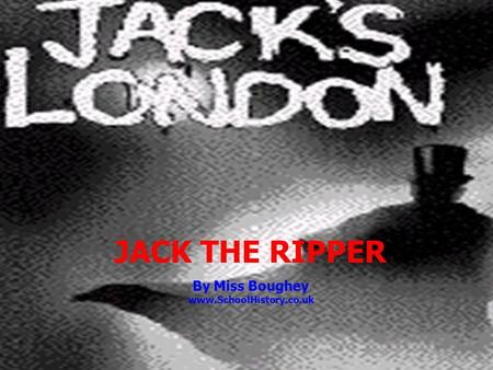 JACK THE RIPPER By Miss Boughey www.SchoolHistory.co.uk.