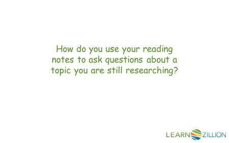 How do you use your reading notes to ask questions about a topic you are still researching?