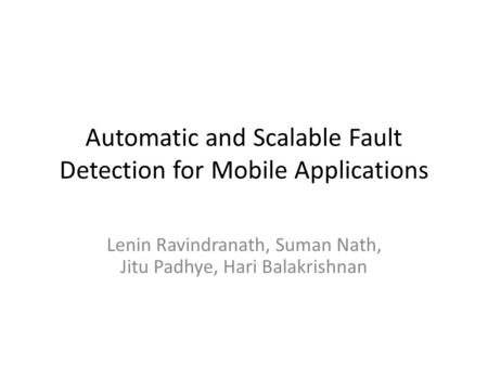 Automatic and Scalable Fault Detection for Mobile Applications Lenin Ravindranath, Suman Nath, Jitu Padhye, Hari Balakrishnan.