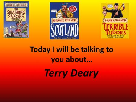 Terry Deary Today I will be talking to you about….