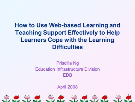1 How to Use Web-based Learning and Teaching Support Effectively to Help Learners Cope with the Learning Difficulties Priscilla Ng Education Infrastructure.