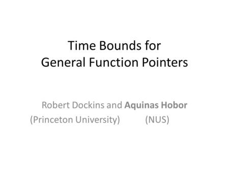 Time Bounds for General Function Pointers Robert Dockins and Aquinas Hobor (Princeton University) (NUS) TexPoint fonts used in EMF. Read the TexPoint manual.