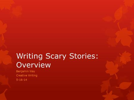 Writing Scary Stories: Overview Benjamin Way Creative Writing 5-16-14.